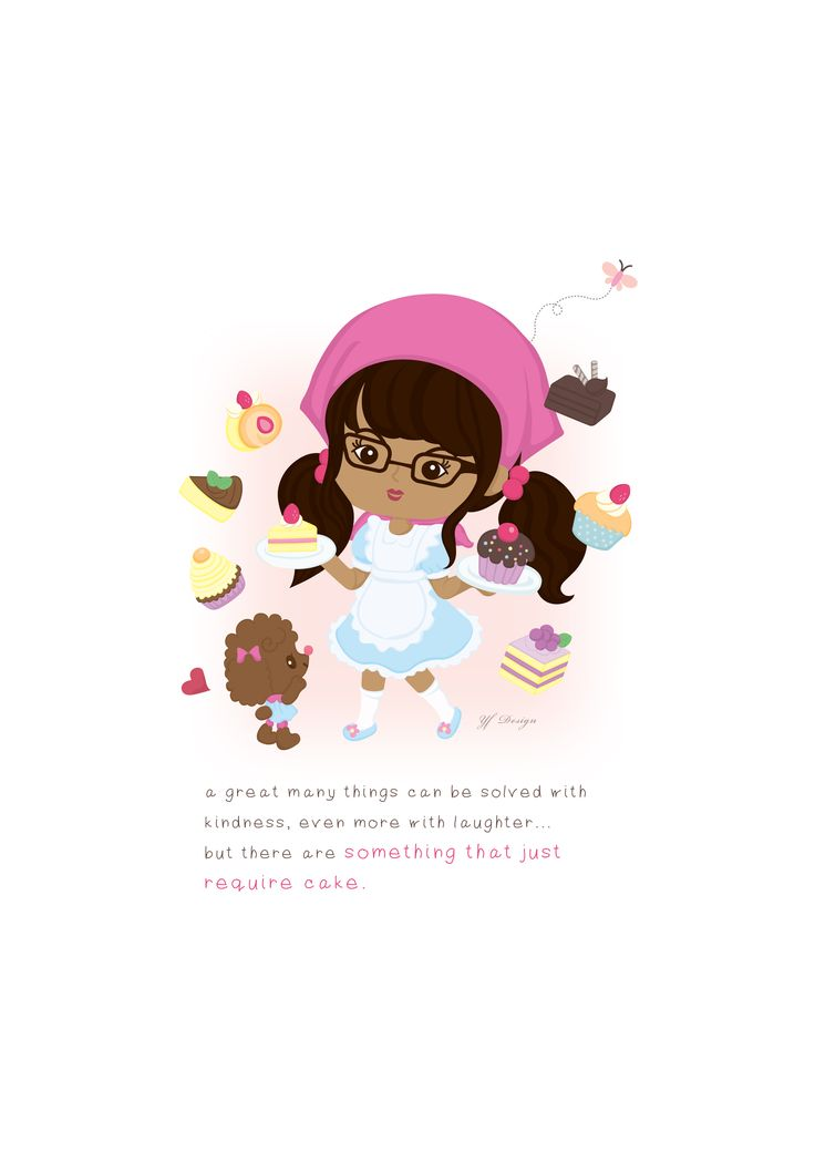 a great many things can be solved with  kindness, even more with laughter...  but there are something that just  require cake. -unkonwn-  illustration & layout design: YF Design  ALL WORKS HAVE BEEN COPYRIGHT