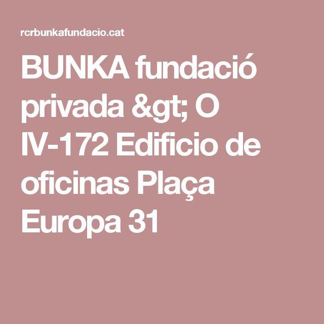 BUNKA fundació privada > O IV-172 Edificio de oficinas Plaça Europa 31