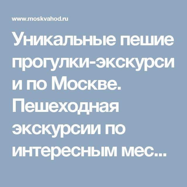 Уникальные пешие прогулки-экскурсии по Москве. Пешеходная  экскурсии по интересным местам Москвы
