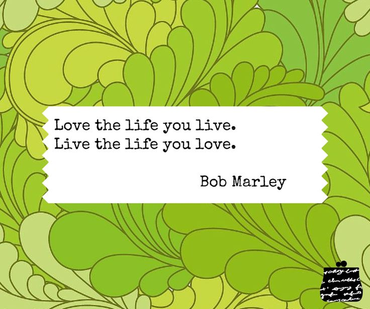 Love the life you live.  Live the life you love. - Bob Marley -  #quotes #wisdom #inspiration #love #life #bobmarley