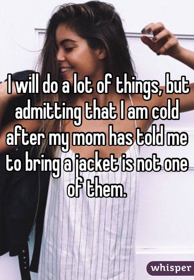 I will do a lot of things, but admitting that I am cold after my mom has told me to bring a jacket is not one of them.