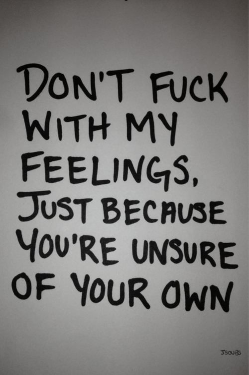 Dont fuck with my feelings just because you're unsure of your own life quotes quotes quote tumblr life sayings life quotes and sayings
