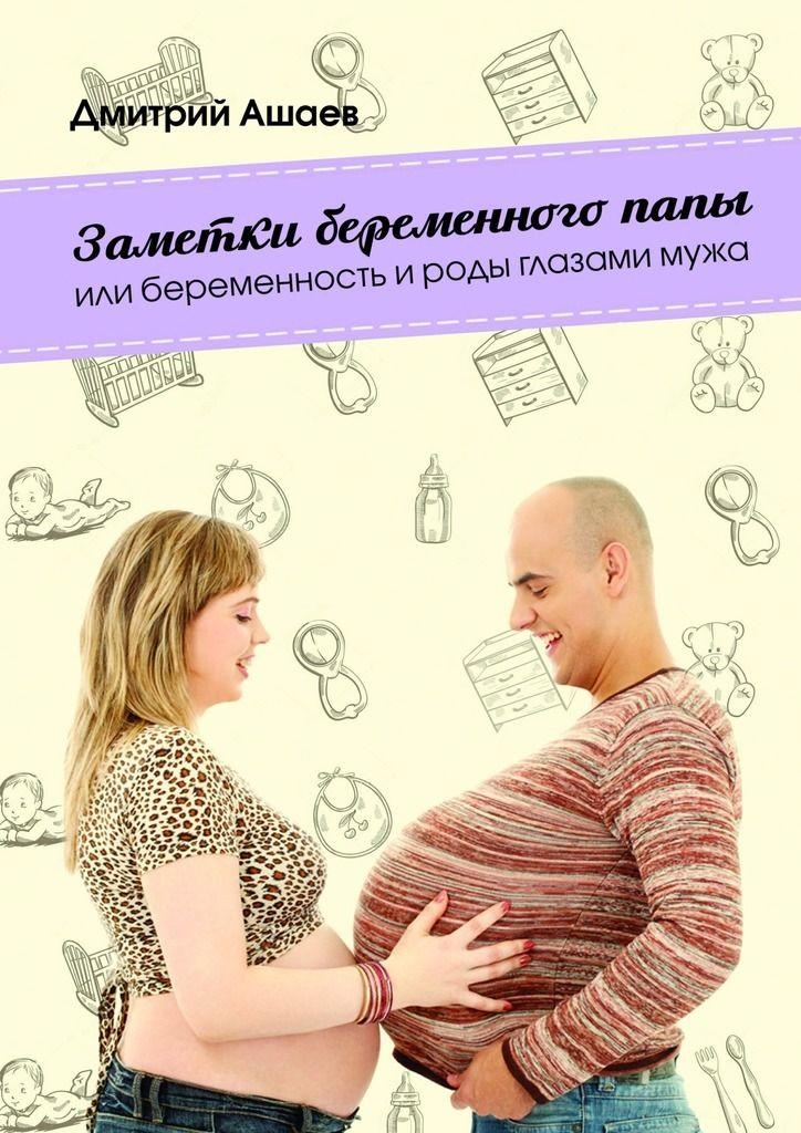 Купить книгу Заметки беременного папы. или Беременность ироды глазамимужа Дмитрия Ашаева. Сумма: 20.00 руб.