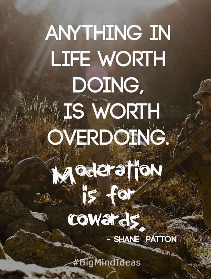"""""""Anything in life worth doing, is worth overdoing. Moderation is for cowards."""" - Shane Patton  #Motivation #Inspiration #Quotes #BigMindIdeas #ShanePatton #LoneSurvivor"""