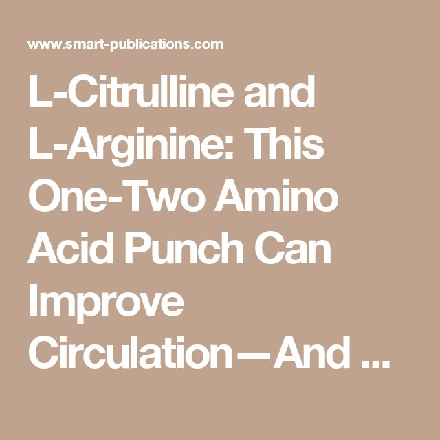 L-Citrulline and L-Arginine: This One-Two Amino Acid Punch Can Improve Circulation—And Your Love Life   Smart Publications   Smart Publications