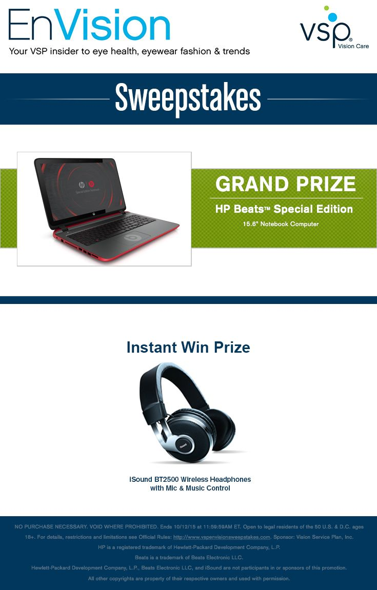 """Enter VSP's EnVision Sweepstakes today for your chance to win a HP Beats™ Special Edition 15.6"""" Notebook Computer. Also, play our Instant Win Game for your chance to win either an iSound BT2500 Wireless Headphones with Mic & Music Control! Be sure to come back daily to increase your chances to win."""
