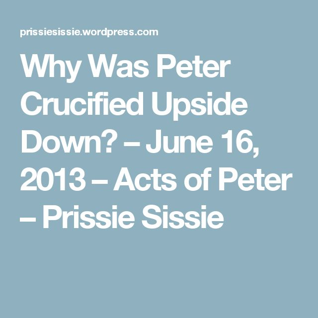 Why Was Peter Crucified Upside Down? – June 16, 2013 – Acts of Peter – Prissie Sissie