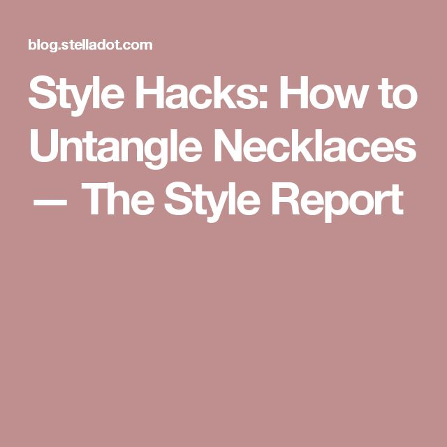 Style Hacks: How to Untangle Necklaces — The Style Report