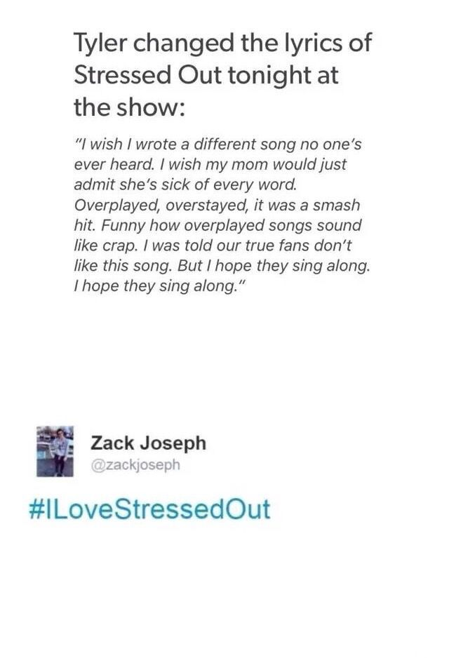 "When he did this, it broke my heart.  I love Stressed Out, and just because, along with other songs, you like that song, doesn't make you a ""fake fan"". So quit making Tyjo feel like crap just because you have deep mental issues."