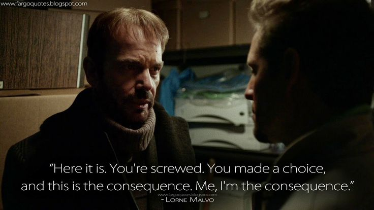 Here it is. You're screwed. You made a choice, and this is the consequence. Me, I'm the consequence. Lorne Malvo Quotes, Fargo Quotes