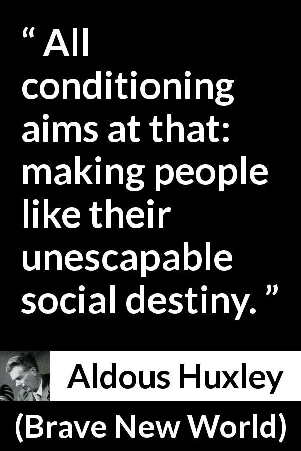 Aldous Huxley - Brave New World - All conditioning aims at that: making people like their unescapable social destiny.