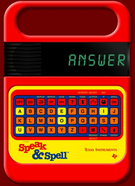 I can still hear the old robotic voice, lol....this was OUR iPad (or Leapfrog, lol) My dad worked for TI at the time and brought home one of the first speak and spells. I use to make it spell cuss words!