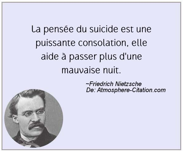 La pensée du suicide est une puissante consolation, elle aide à passer plus d'une mauvaise nuit.  Trouvez encore plus de citations et de dictons sur: http://www.atmosphere-citation.com/populaires/la-pensee-du-suicide-est-une-puissante-consolation-elle-aide-a-passer-plus-dune-mauvaise-nuit.html?