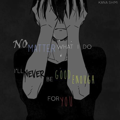 """""""No matter what I do, I will never be good enough for you."""" I'm sorry that I couldn't be what you needed or wanted. You said the truth to me, I'm a bitch, I'm a hoe. But I care about you like nobody will ever do. You made me smile, even when I was sad or got my own problems. You liked me but sadly, you didn't really knew me and you never wanted to. You used and broke me. But I don't care and never will I will always love you </3"""