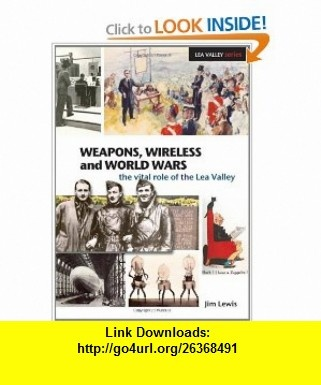 Weapons, Wireless and World Wars The Vital Role of the Lea Valley (Lea Valley Series) (9781907471001) Jim Lewis , ISBN-10: 1907471006  , ISBN-13: 978-1907471001 ,  , tutorials , pdf , ebook , torrent , downloads , rapidshare , filesonic , hotfile , megaupload , fileserve