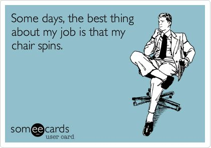 Funny Workplace Ecard: Some days, the best thing about my job is that my chair spins. hahahahah