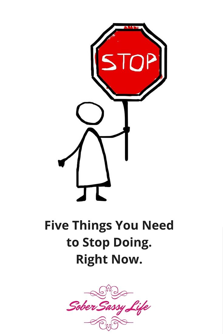 Five things you should stop doing RIGHT NOW - to make your sobriety easier!