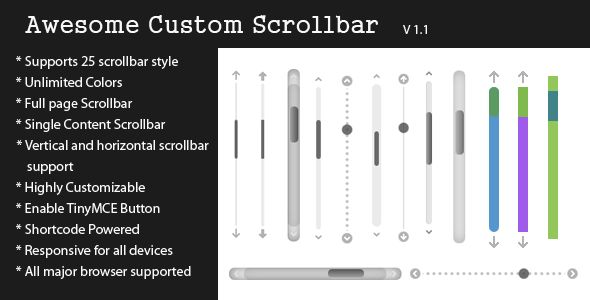 Awesome Custom Scrollbar   http://codecanyon.net/item/awesome-custom-scrollbar/8173128?ref=damiamio      Description  Awesome Custom Scrollbar is a Highly customizable custom scrollbar jQuery plugin for your WordPress website. By this plugin you can customize your webpage scrollbar. And you can embed Custom Scrollbar in a single content via shortcode in everywhere you want, even in theme files.   You can change almost popular 25 scrollbar theme style, ScrollBar scroll speed, Showing…