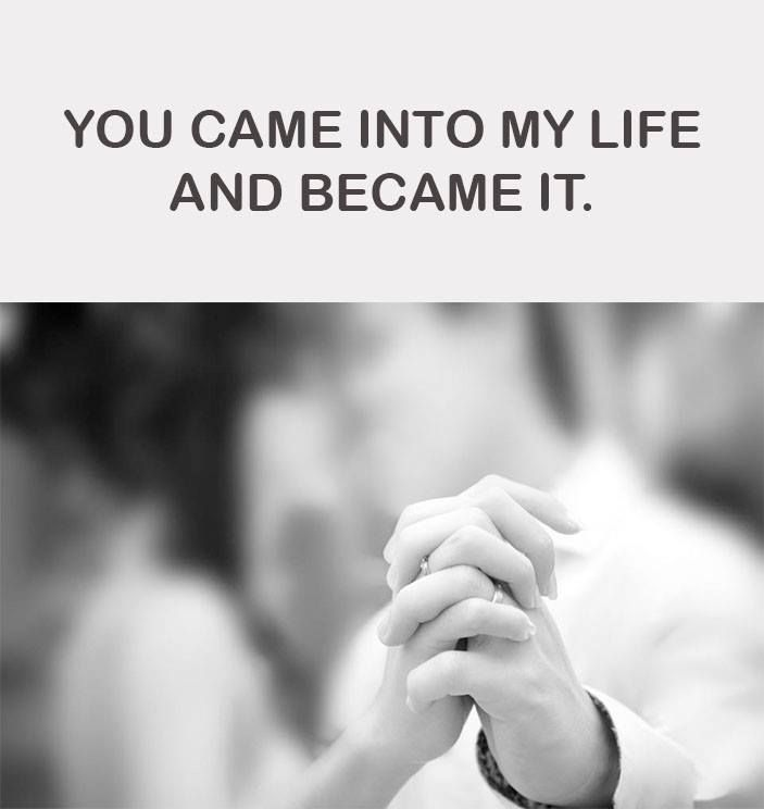 You Came Into My Life And Became It Life My Life Love Quotes