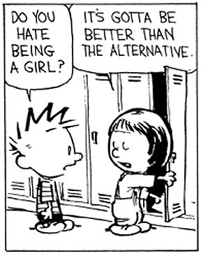 Calvin and Hobbes - Do you hate being a girl?  ...It's gotta be better than the alternative.