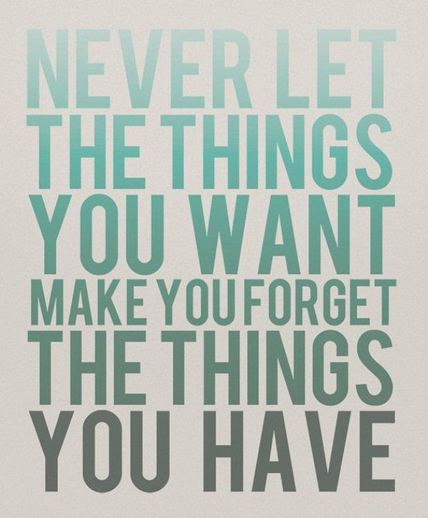 never forget the things you have- TRUTH!
