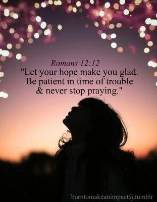 Romans 12:12 Let your hope make you glad. Be patient in time of trouble & never stop praying. #Bible