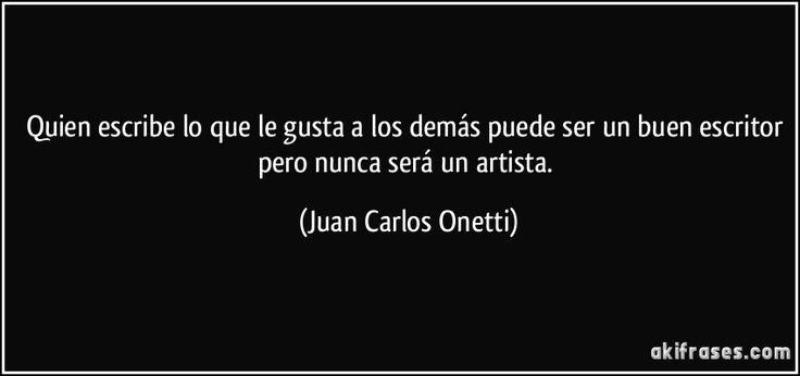 Quien escribe lo que le gusta a los demás puede ser un buen escritor pero nunca será un artista. (Juan Carlos Onetti)
