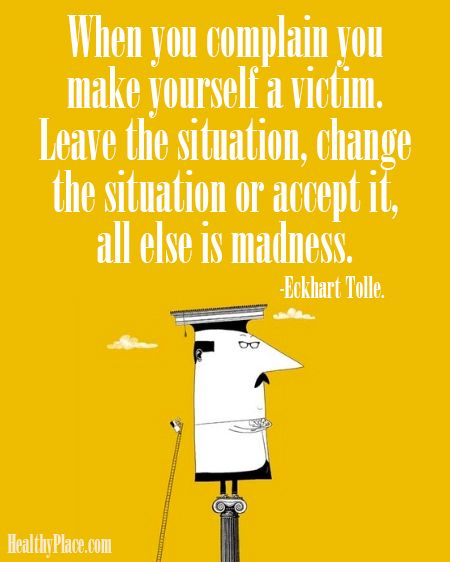 Positive quote: When you complain you make yourself a victim. Leave the situation, change the situation or accept it, all else is madness. www.HealthyPlace.com