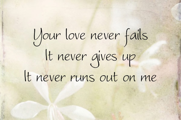 Your love never fails, it never gives up, it never runs out on me ~ One Thing Remains lyrics by Jesus Culture