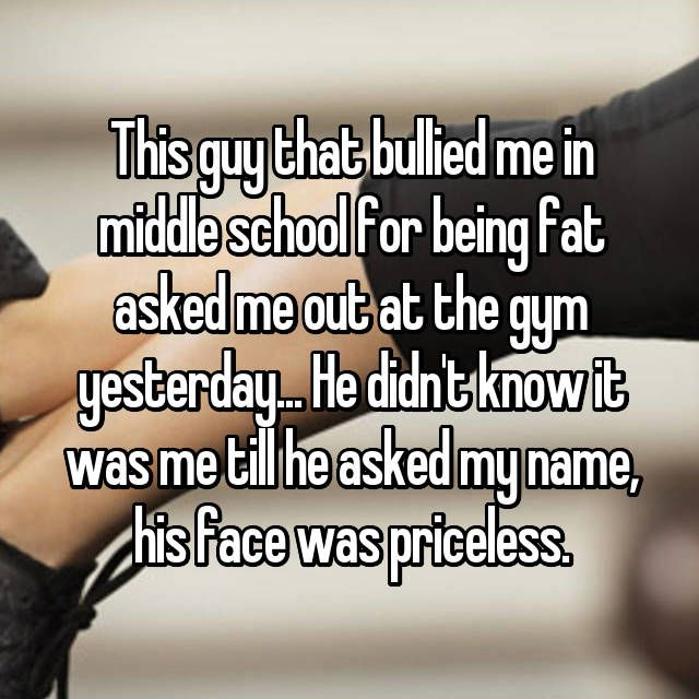 This guy that bullied me in middle school for being fat asked me out at the gym yesterday... He didn't know it was me till he asked my name, his face was priceless.