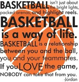 Basketball isn't just about bright lights, packed arenas, and highlight reels. Basketball is a way of life. Basketball is a relationship between you and the ball, you and your teammates. If you love the game, nobody can take that from you.