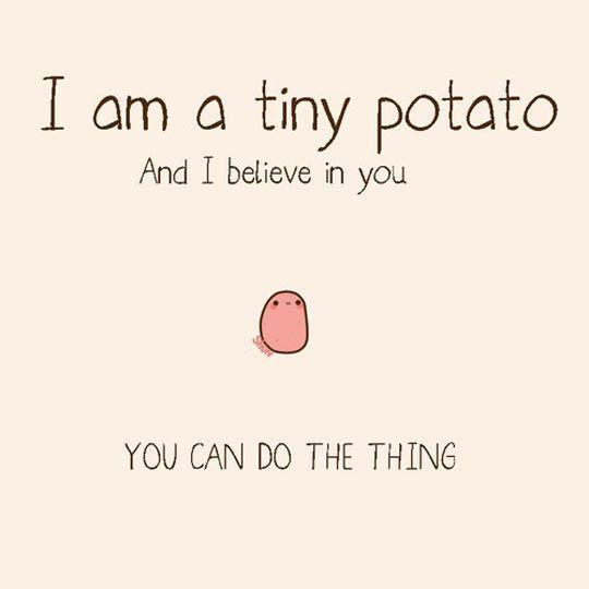 Tiny Potato Believes In You.