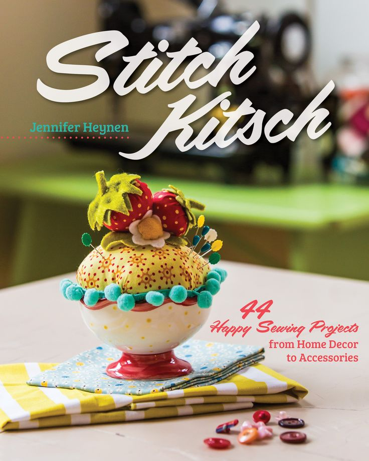 Stitch Kitsch by Jennifer Heynen: 44 Happy Sewing Projects from Home Decor to Accessories