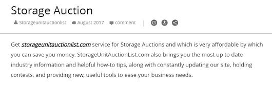 Get storageunitauctionlist.com service for Storage Auctions and which is very affordable by which you can save you money. StorageUnitAuctionList.com also brings you the most up to date industry information and helpful how-to tips, along with constantly updating our site, holding contests, and providing new, useful tools to ease your business needs.