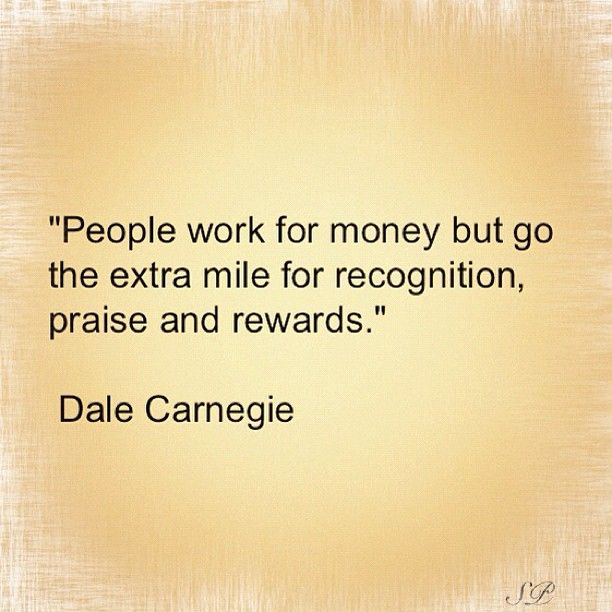 """People work for money but go the extra mile for recognition, praise and rewards.""    Dale Carnegie   #quotes #wisdom #leadership"