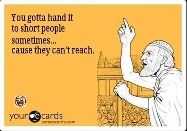 Like when I can't reach something on the back of a shelf in the grocery store... And I have to find a tall person to get it. Dammit! Lol