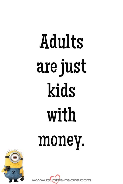 Adults are just kids with money.