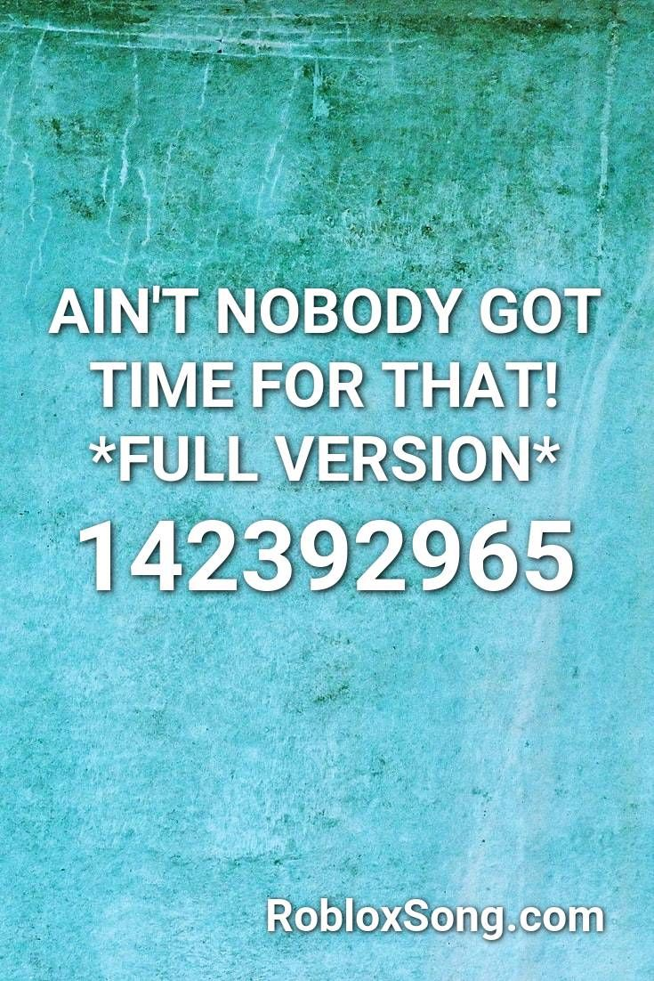 Ain T Nobody Got Time For That Full Version Roblox Id Roblox