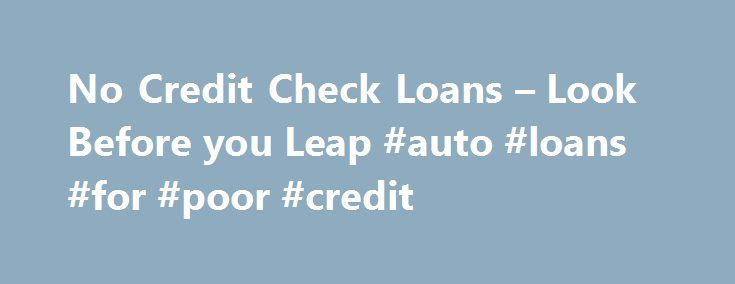 No Credit Check Loans – Look Before you Leap #auto #loans #for #poor #credit http://china.remmont.com/no-credit-check-loans-look-before-you-leap-auto-loans-for-poor-credit/  #no credit check auto loans # No Credit Check Loans By Justin Pritchard. Banking/Loans Expert Justin Pritchard helps consumers navigate the world of banking. If your credit prevents you from getting a loan, it may be possible to borrow without relying on your credit history. However, you need to be careful when using no…