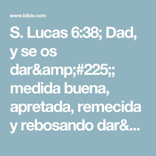 S. Lucas 6:38; Dad, y se os dará; medida buena, apretada, remecida y rebosando darán en vuestro regazo; porque con la misma medida con que medís, os volverán a medir.