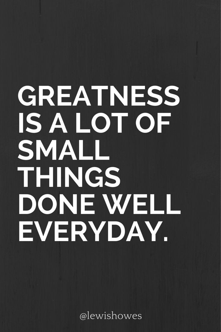 Greatness is a lot of small things done well everyday. @lewishowes