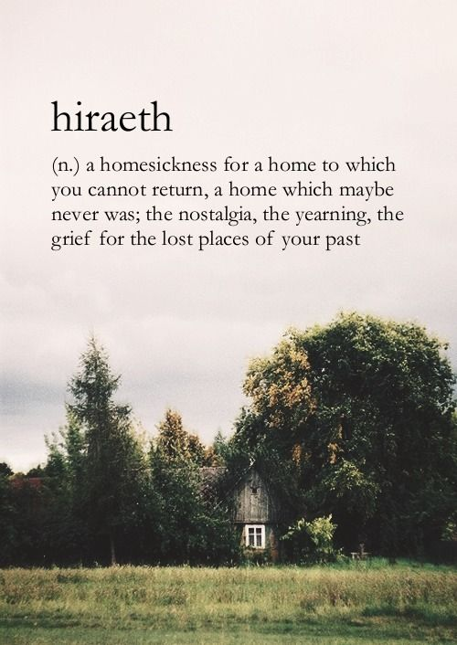 hiraeth- a Welsh word with no direct english translation (because it encompasses a feeling)