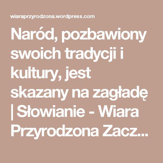 Naród, pozbawiony swoich tradycji i kultury, jest skazany na zagładę | Słowianie - Wiara Przyrodzona Zacznijmy od tego ze rodowicie polskie tradycje słowiańskie były przed okresem chrystianizacji lecz wielu o tym zapomniało i utożsamia tradycje chrześcijańskie za rodowite tradycje polskie lecz tak nigdy nie było i nie jest. Nie będę tłumaczył podawał przykłady i linki bo nie warto tłumaczyć coś ludziom zbyt pewnym swoich przekonańtak że nawet nie dopuszczającym możliwości że mogliby się…