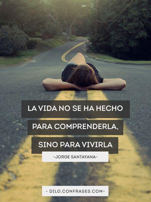 La vida no se ha hechopara comprenderla,sino para vivirla - Jorge Santayana