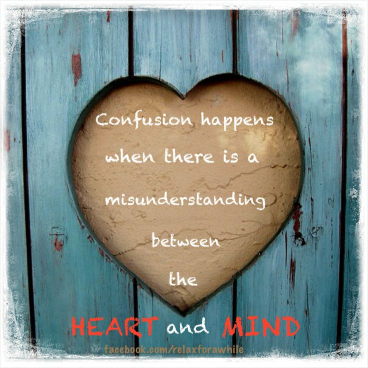 Confusion happens when there is a misunderstanding between he heart and mind. www.facebook.com/relaxforawhile
