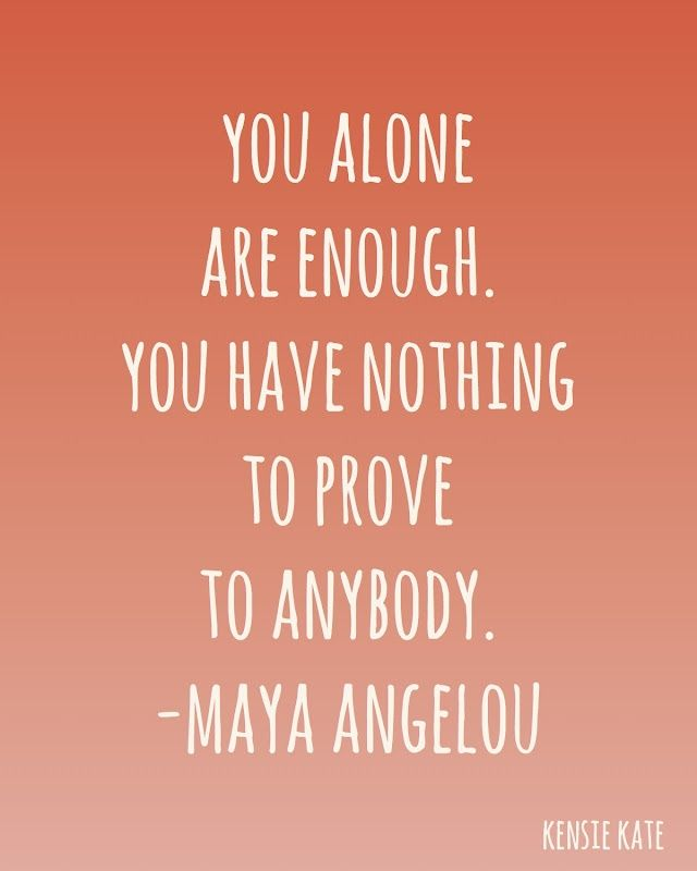 You alone are enough. You have nothing to prove to anybody. Maya Angelou