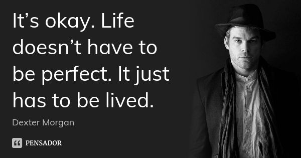 It's okay. Life doesn't have to be perfect. It just has to be lived. — Dexter Morgan
