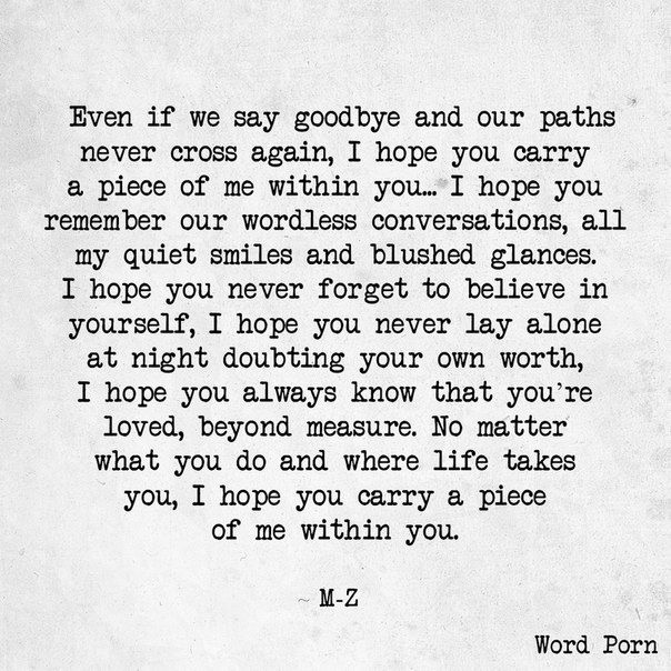Even if we say goodbye and our paths never cross again, I hope you carry a piece of me within you... I hope you remember our wordless conversations, all my quiet smiles and blushed glances. I hope you never forget to believe in yourself, I hope you never lay alone at night doubting your own worth, I hope you always know that you're loved, beyond measure. No matter what you do and where life takes you, I hope you carry a piece of me within you.