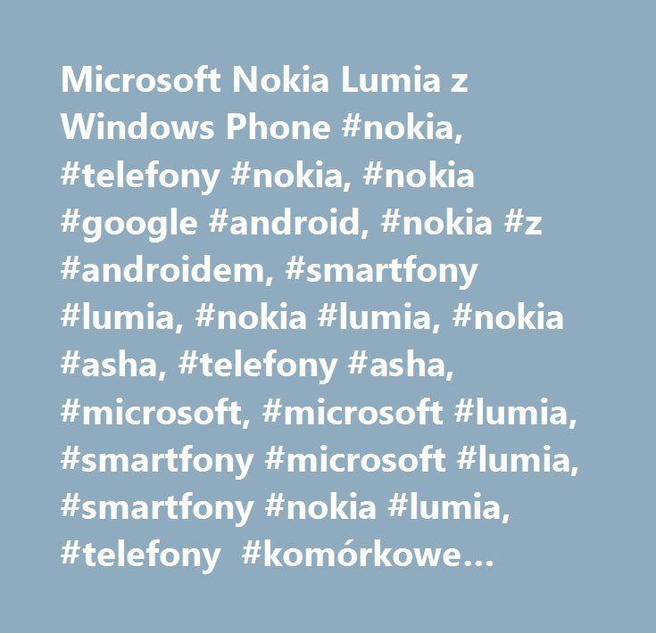 Microsoft Nokia Lumia z Windows Phone #nokia, #telefony #nokia, #nokia #google #android, #nokia #z #androidem, #smartfony #lumia, #nokia #lumia, #nokia #asha, #telefony #asha, #microsoft, #microsoft #lumia, #smartfony #microsoft #lumia, #smartfony #nokia #lumia, #telefony #komórkowe #nokia, #aplikacje, #gry, #windows #phone, #google #android, #specyfikacje, #dane #techniczne, #nokia #z #androidem, #nokia #z #google #android…