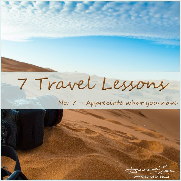 7 lessons learned from travel and photography. In the last of series, I urge you to appreciate what you have.